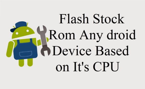 How To Flash Stock Rom Any Android Device Based on It's CPU